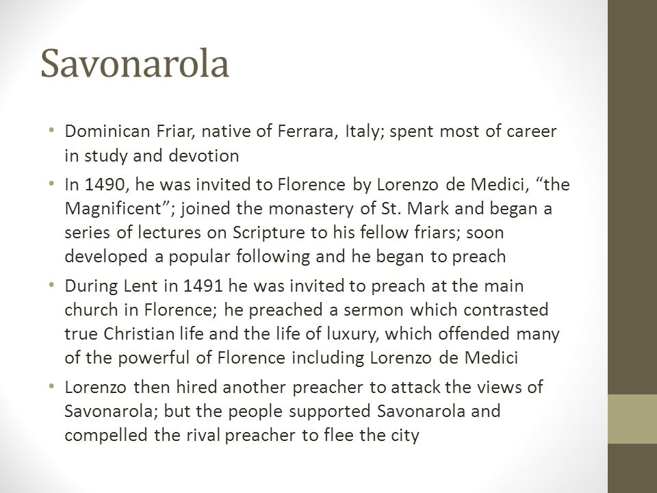 Savonarola Dominican Friar, native of Ferrara, Italy; spent most of career in study and devotion In 1490, he was invited to Florence by Lorenzo de Med
