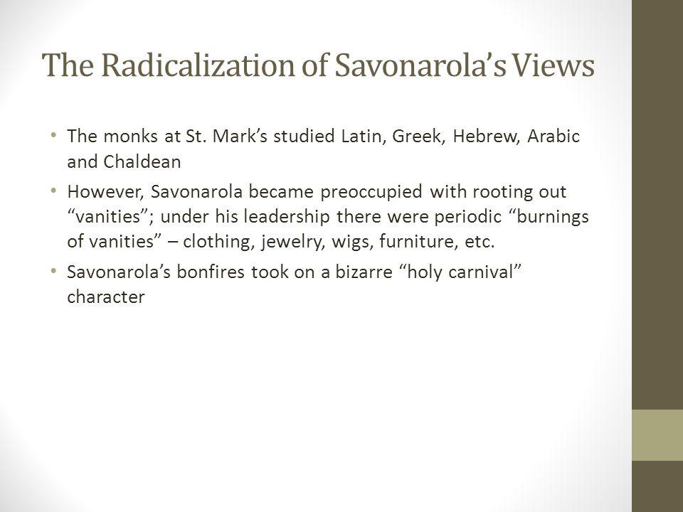 The Radicalization of Savonarola's Views The monks at St. Mark's studied Latin, Greek, Hebrew, Arabic and Chaldean However, Savonarola became preoccup