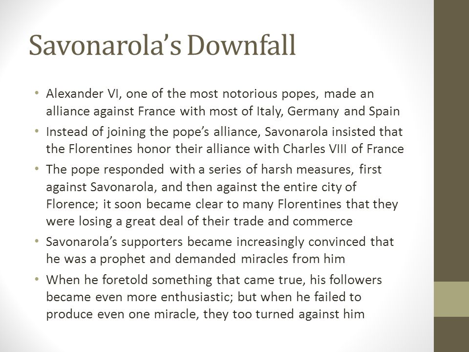 Savonarola's Downfall Alexander VI, one of the most notorious popes, made an alliance against France with most of Italy, Germany and Spain Instead of