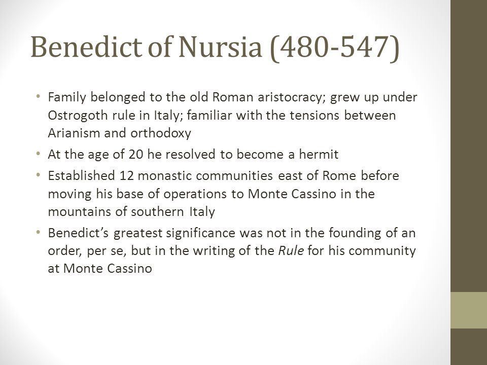 Benedict of Nursia (480-547) Family belonged to the old Roman aristocracy; grew up under Ostrogoth rule in Italy; familiar with the tensions between A