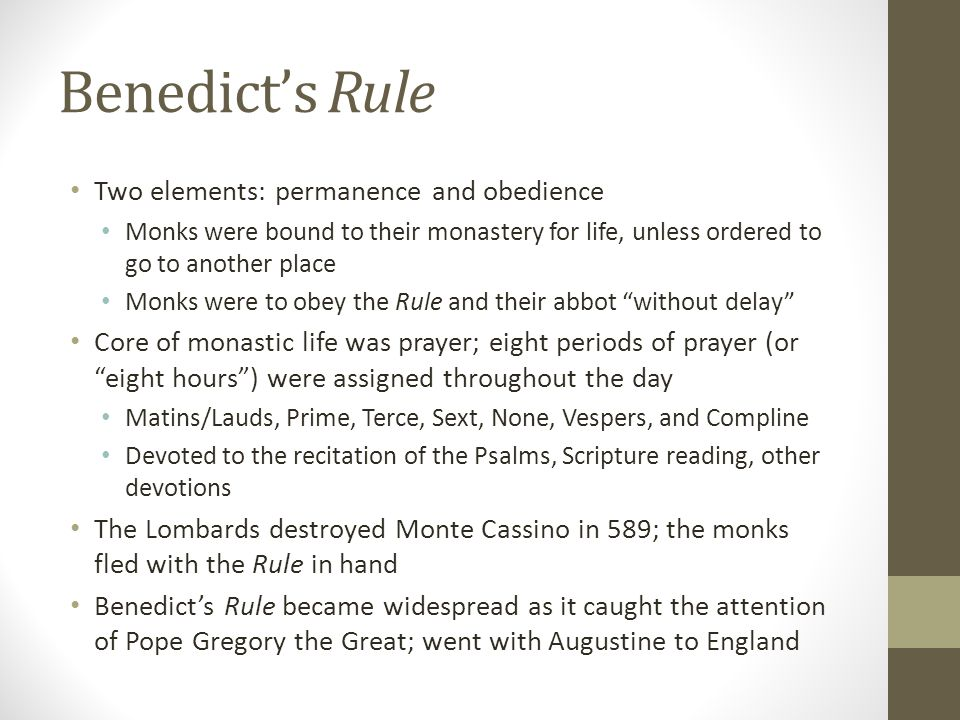Benedict's Rule Two elements: permanence and obedience Monks were bound to their monastery for life, unless ordered to go to another place Monks were