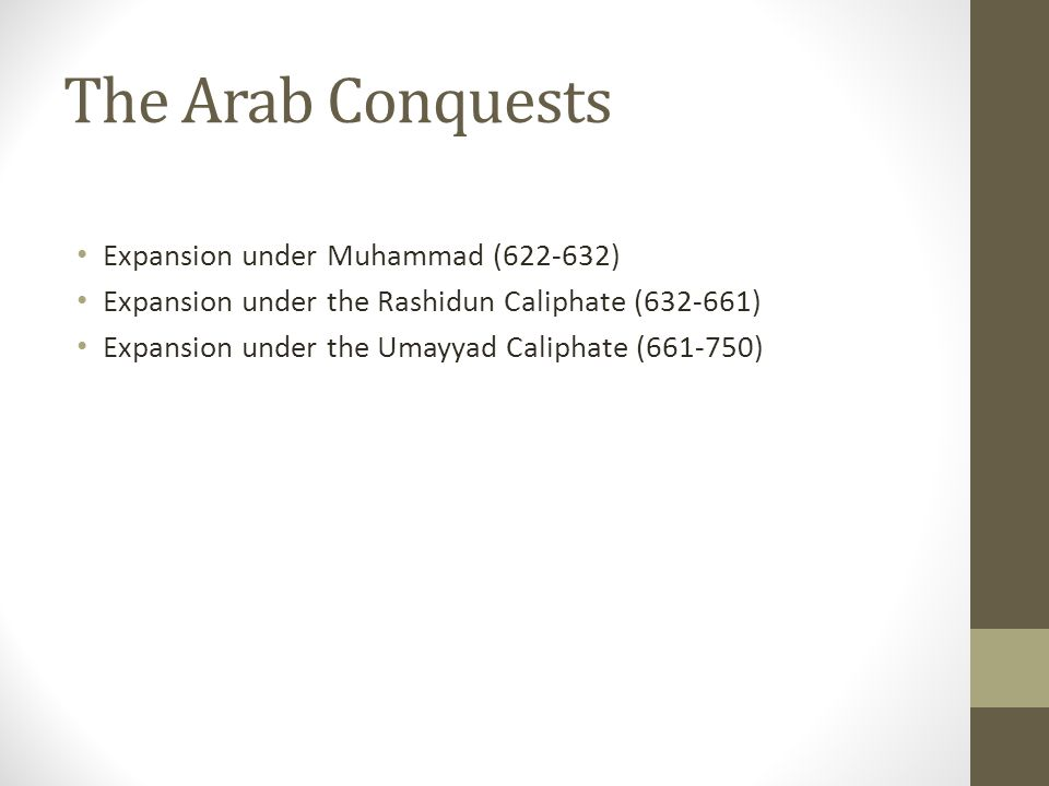The Arab Conquests Expansion under Muhammad (622-632) Expansion under the Rashidun Caliphate (632-661) Expansion under the Umayyad Caliphate (661-750)