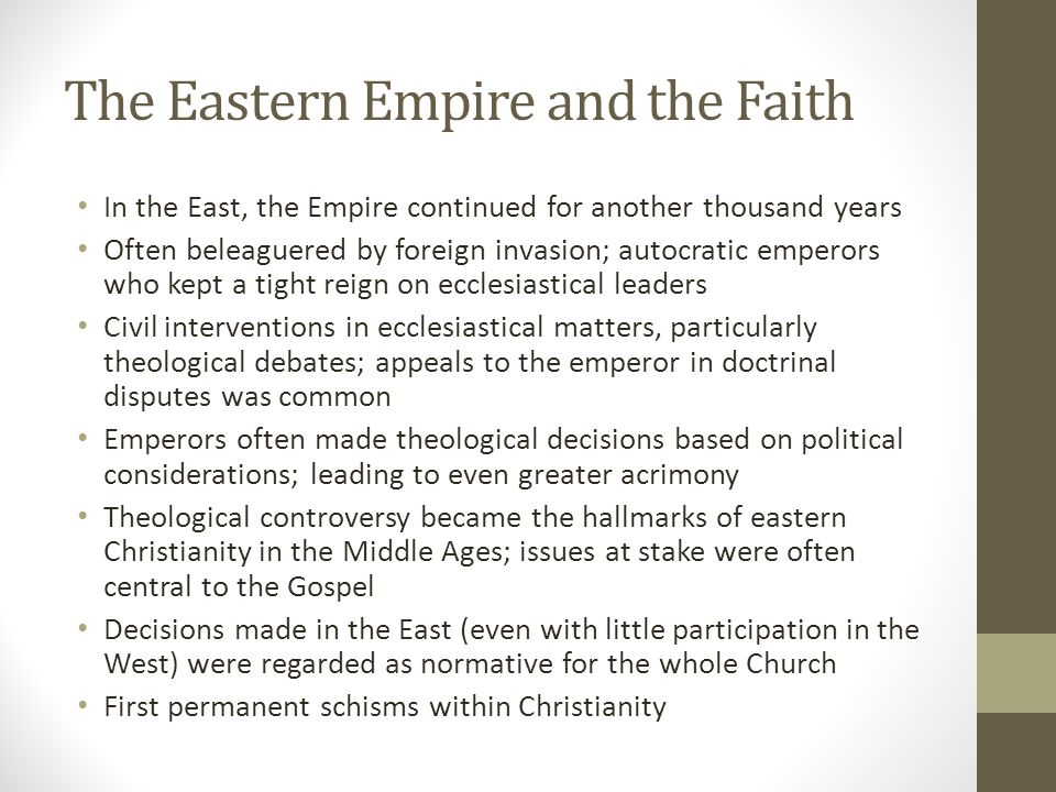 The Eastern Empire and the Faith In the East, the Empire continued for another thousand years Often beleaguered by foreign invasion; autocratic empero