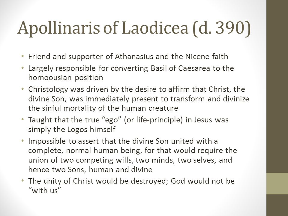 Apollinaris of Laodicea (d. 390) Friend and supporter of Athanasius and the Nicene faith Largely responsible for converting Basil of Caesarea to the h