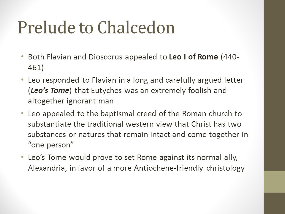 Prelude to Chalcedon Both Flavian and Dioscorus appealed to Leo I of Rome (440- 461) Leo responded to Flavian in a long and carefully argued letter (L