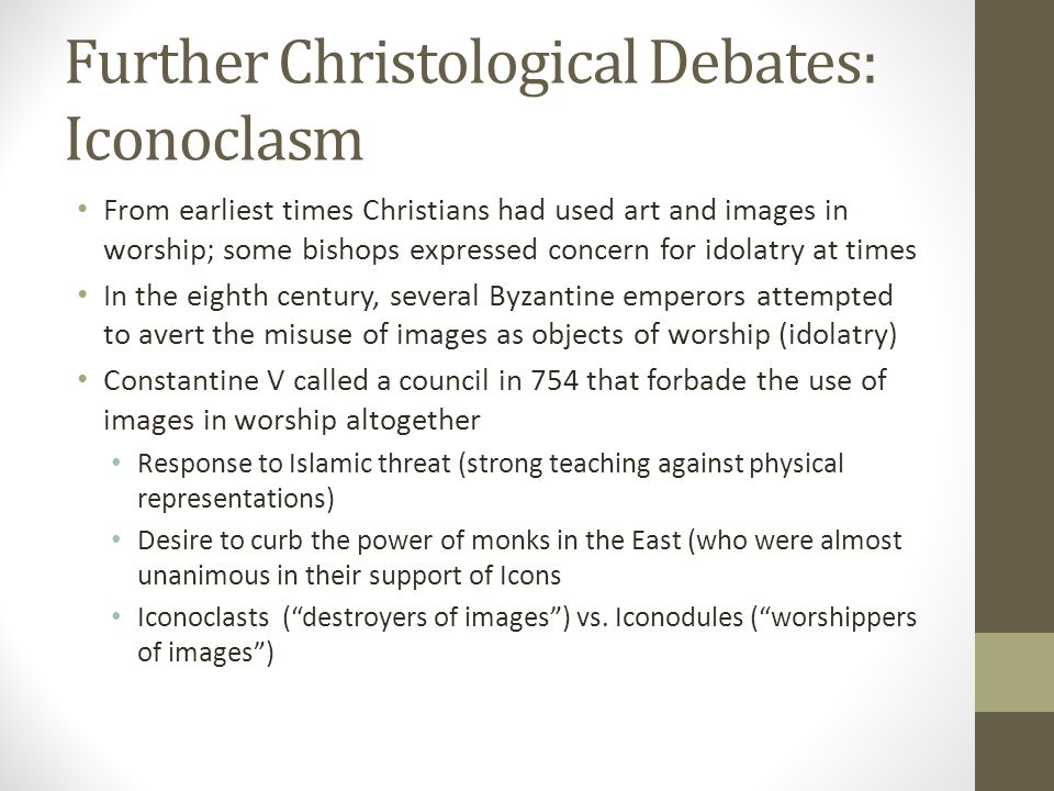 Further Christological Debates: Iconoclasm From earliest times Christians had used art and images in worship; some bishops expressed concern for idola