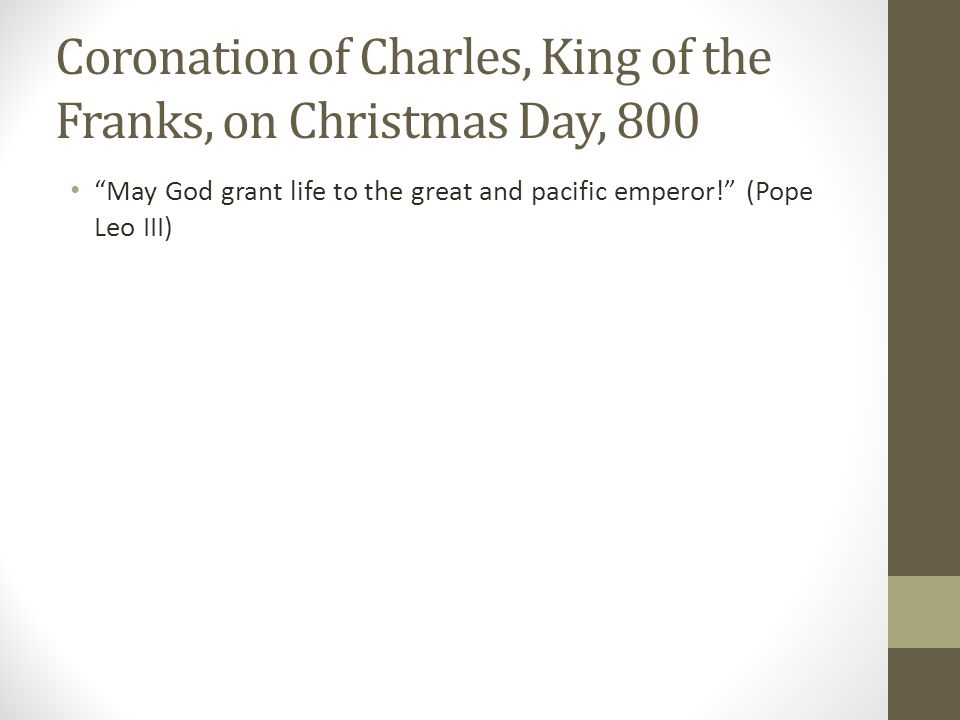 """Coronation of Charles, King of the Franks, on Christmas Day, 800 """"May God grant life to the great and pacific emperor!"""" (Pope Leo III)"""
