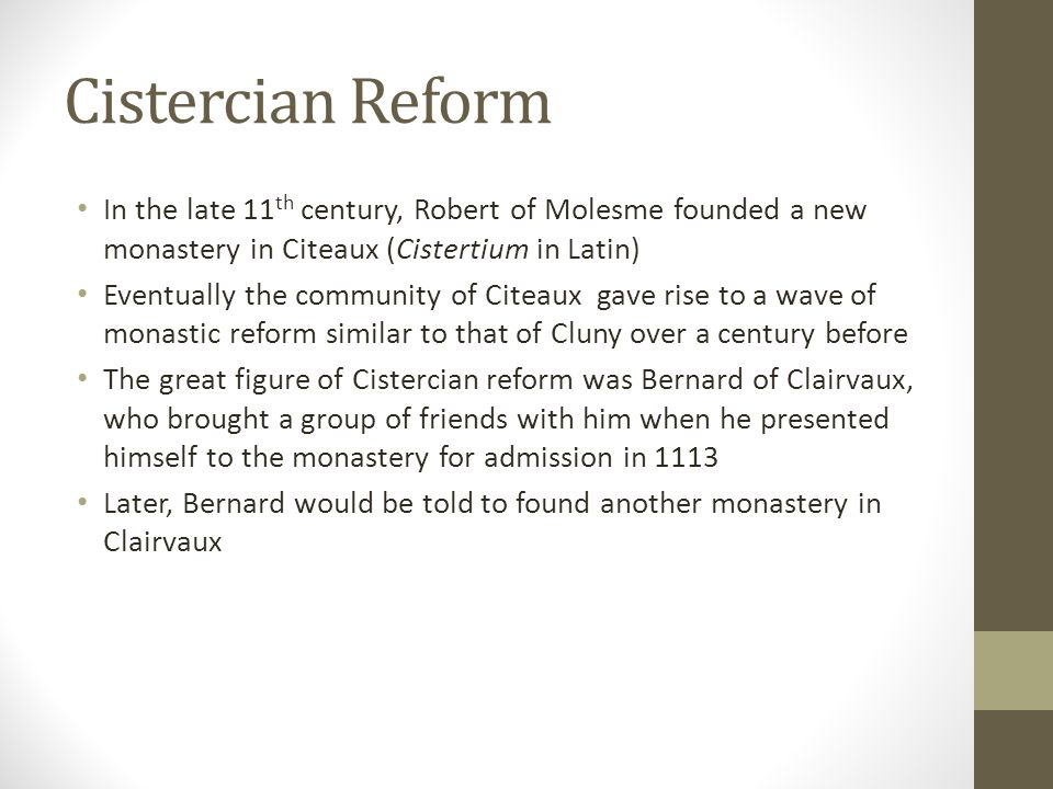 Cistercian Reform In the late 11 th century, Robert of Molesme founded a new monastery in Citeaux (Cistertium in Latin) Eventually the community of Ci