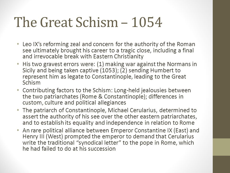 The Great Schism – 1054 Leo IX's reforming zeal and concern for the authority of the Roman see ultimately brought his career to a tragic close, includ