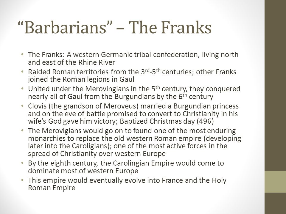 """""""Barbarians"""" – The Franks The Franks: A western Germanic tribal confederation, living north and east of the Rhine River Raided Roman territories from"""