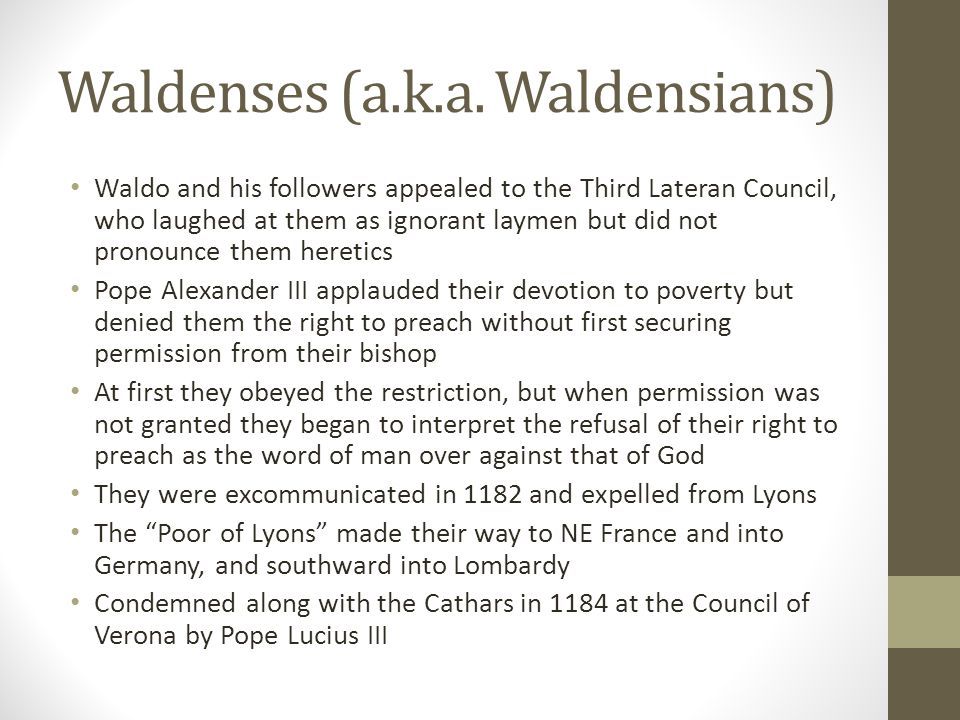 Waldenses (a.k.a. Waldensians) Waldo and his followers appealed to the Third Lateran Council, who laughed at them as ignorant laymen but did not prono