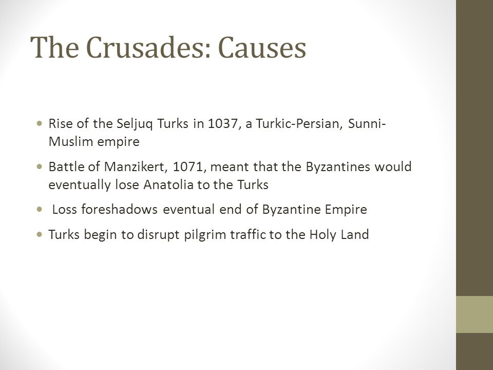 The Crusades: Causes  Rise of the Seljuq Turks in 1037, a Turkic-Persian, Sunni- Muslim empire  Battle of Manzikert, 1071, meant that the Byzantines