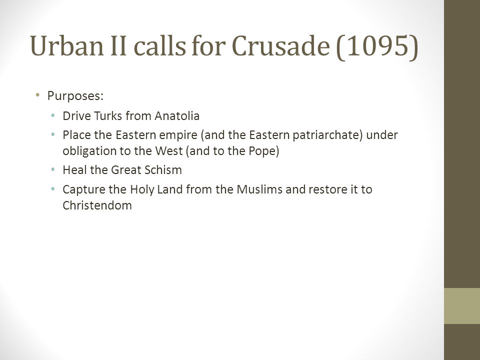 Urban II calls for Crusade (1095) Purposes: Drive Turks from Anatolia Place the Eastern empire (and the Eastern patriarchate) under obligation to the