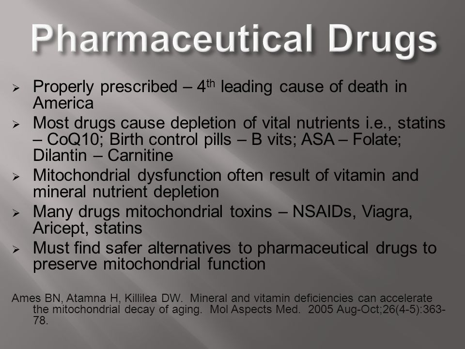  Properly prescribed – 4 th leading cause of death in America  Most drugs cause depletion of vital nutrients i.e., statins – CoQ10; Birth control pi