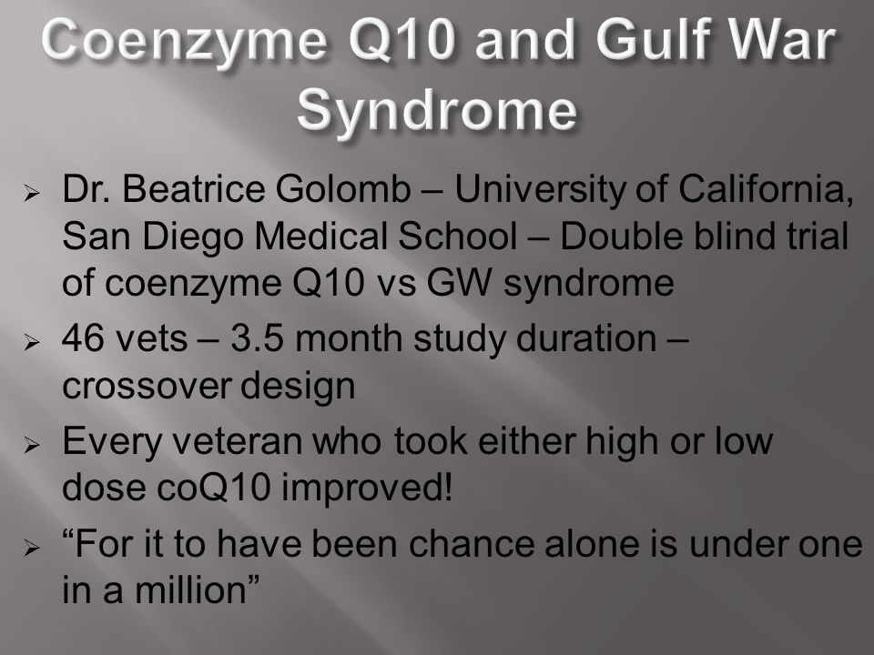  Dr. Beatrice Golomb – University of California, San Diego Medical School – Double blind trial of coenzyme Q10 vs GW syndrome  46 vets – 3.5 month s