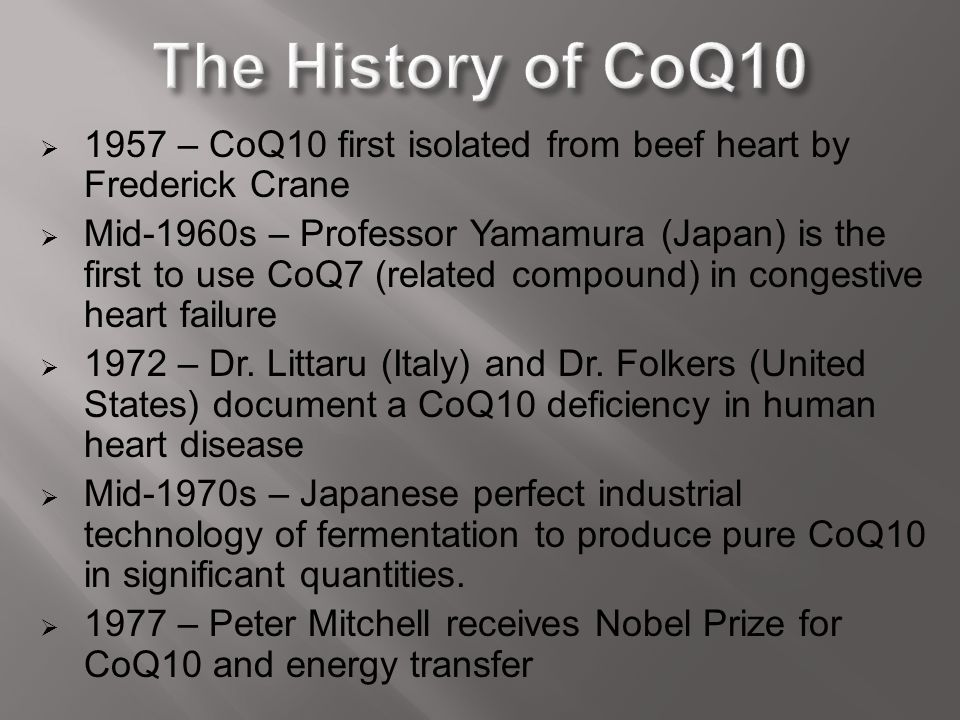  1957 – CoQ10 first isolated from beef heart by Frederick Crane  Mid-1960s – Professor Yamamura (Japan) is the first to use CoQ7 (related compound)