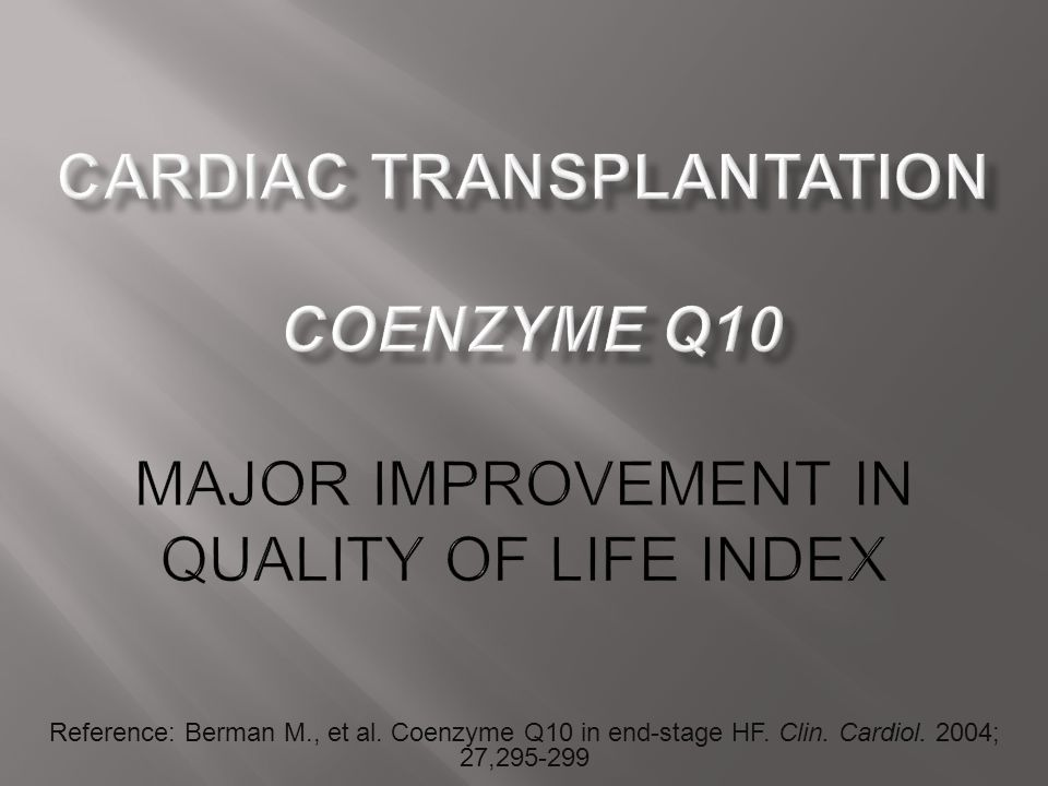 Reference: Berman M., et al. Coenzyme Q10 in end-stage HF. Clin. Cardiol. 2004; 27,295-299