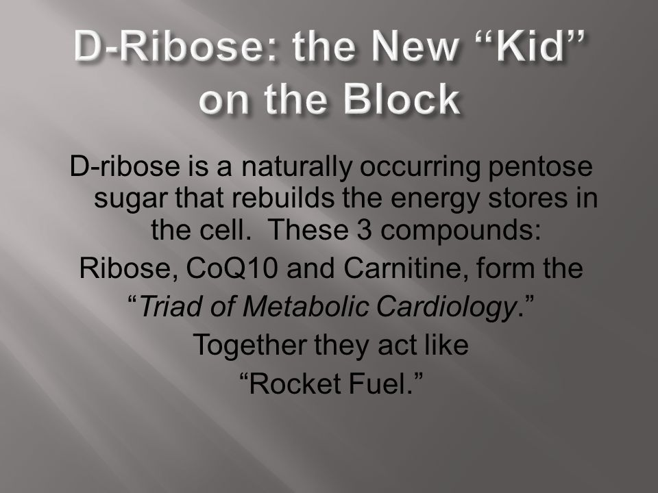D-ribose is a naturally occurring pentose sugar that rebuilds the energy stores in the cell. These 3 compounds: Ribose, CoQ10 and Carnitine, form the