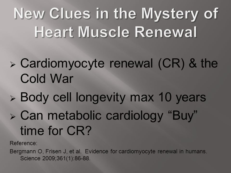 """ Cardiomyocyte renewal (CR) & the Cold War  Body cell longevity max 10 years  Can metabolic cardiology """"Buy"""" time for CR? Reference: Bergmann O, Fr"""