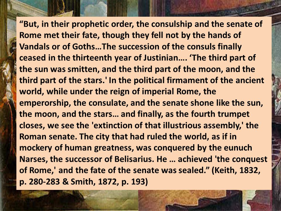 But, in their prophetic order, the consulship and the senate of Rome met their fate, though they fell not by the hands of Vandals or of Goths…The succession of the consuls finally ceased in the thirteenth year of Justinian….