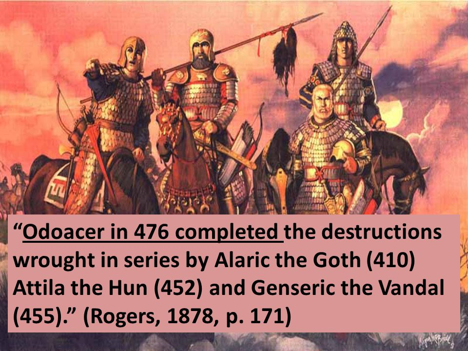 Odoacer in 476 completed the destructions wrought in series by Alaric the Goth (410) Attila the Hun (452) and Genseric the Vandal (455). (Rogers, 1878, p.
