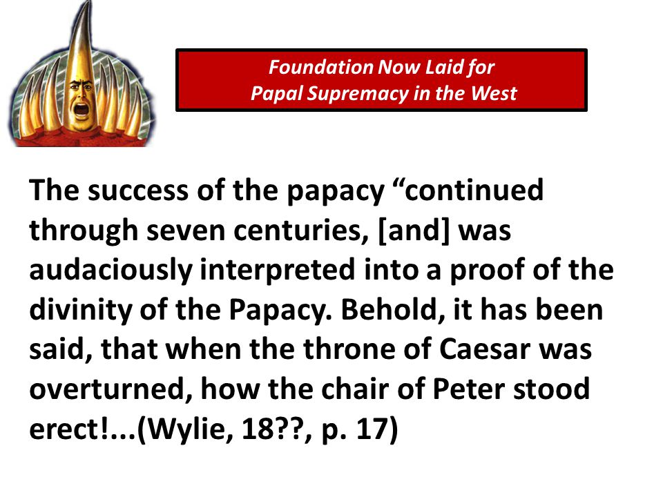 Foundation Now Laid for Papal Supremacy in the West The success of the papacy continued through seven centuries, [and] was audaciously interpreted into a proof of the divinity of the Papacy.