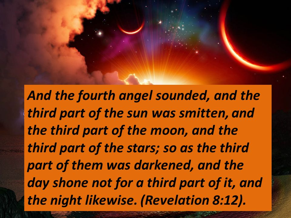 And the fourth angel sounded, and the third part of the sun was smitten, and the third part of the moon, and the third part of the stars; so as the third part of them was darkened, and the day shone not for a third part of it, and the night likewise.