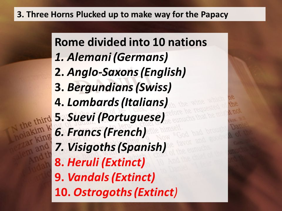 3. Three Horns Plucked up to make way for the Papacy Rome divided into 10 nations 1.
