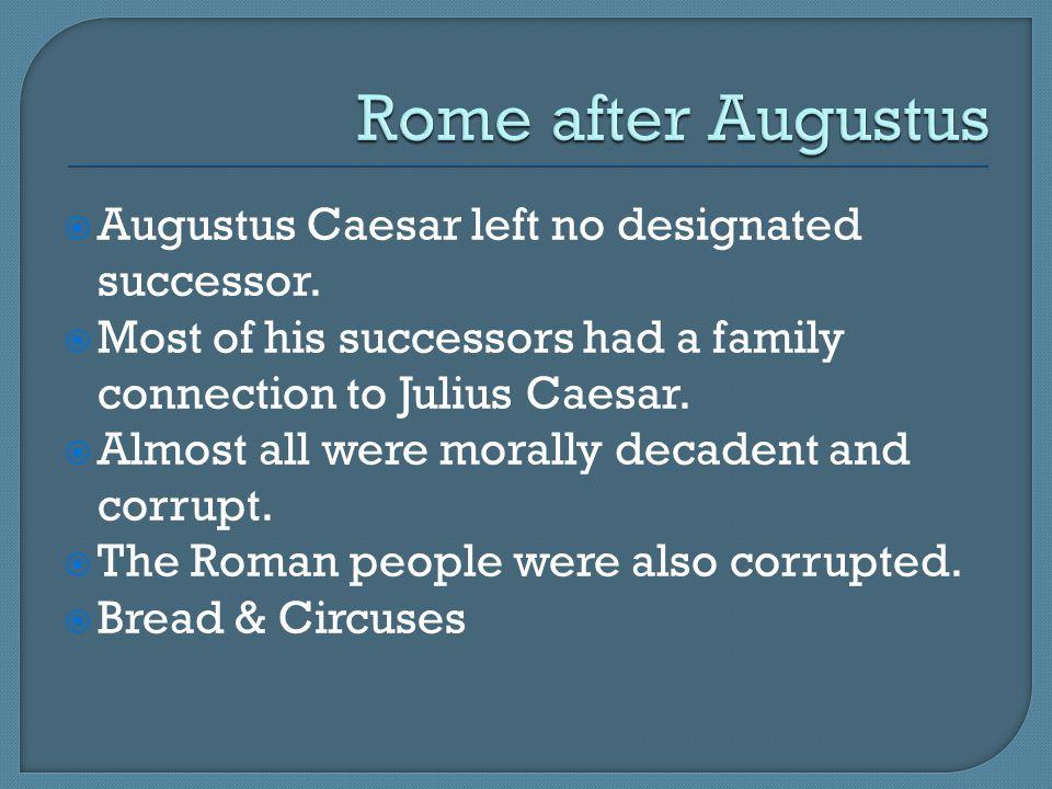  Augustus Caesar left no designated successor.  Most of his successors had a family connection to Julius Caesar.  Almost all were morally decadent