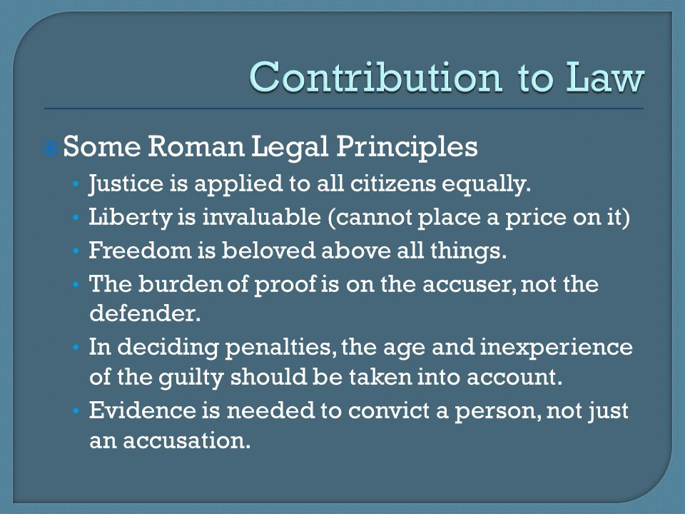  Some Roman Legal Principles Justice is applied to all citizens equally. Liberty is invaluable (cannot place a price on it) Freedom is beloved above