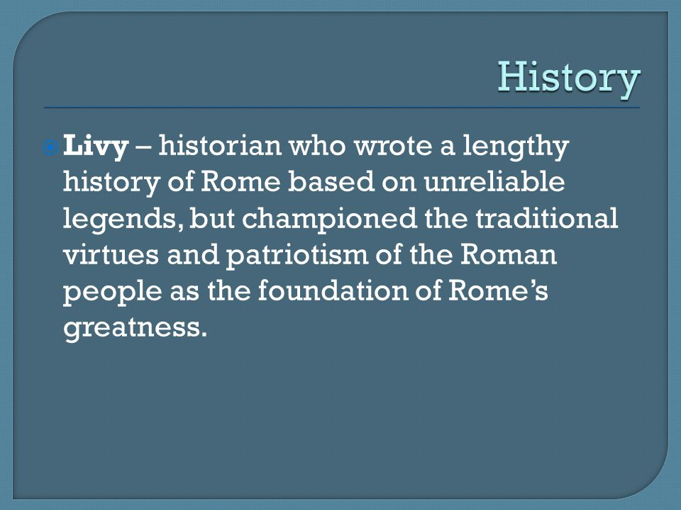 Livy – historian who wrote a lengthy history of Rome based on unreliable legends, but championed the traditional virtues and patriotism of the Roman
