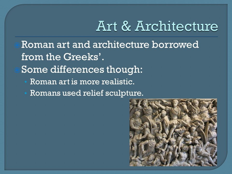  Roman art and architecture borrowed from the Greeks'.  Some differences though: Roman art is more realistic. Romans used relief sculpture.