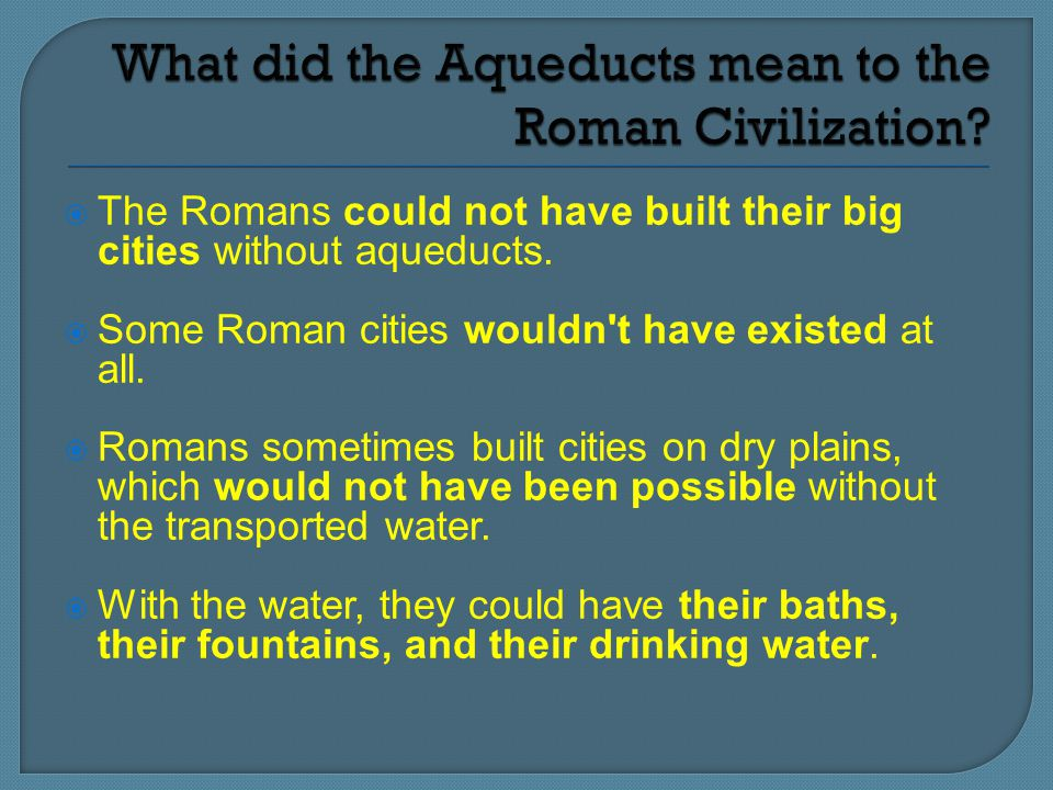  The Romans could not have built their big cities without aqueducts.  Some Roman cities wouldn't have existed at all.  Romans sometimes built citie