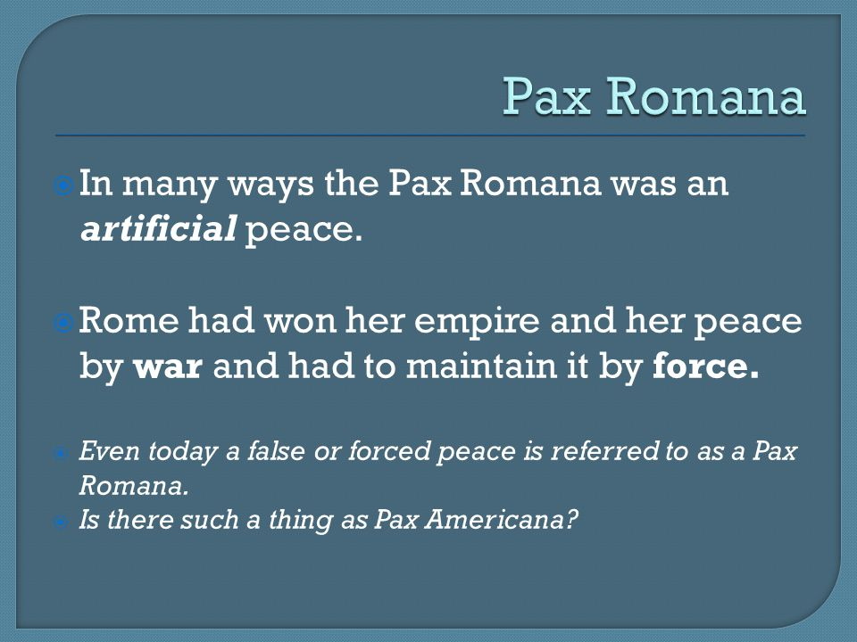  In many ways the Pax Romana was an artificial peace.  Rome had won her empire and her peace by war and had to maintain it by force.  Even today a