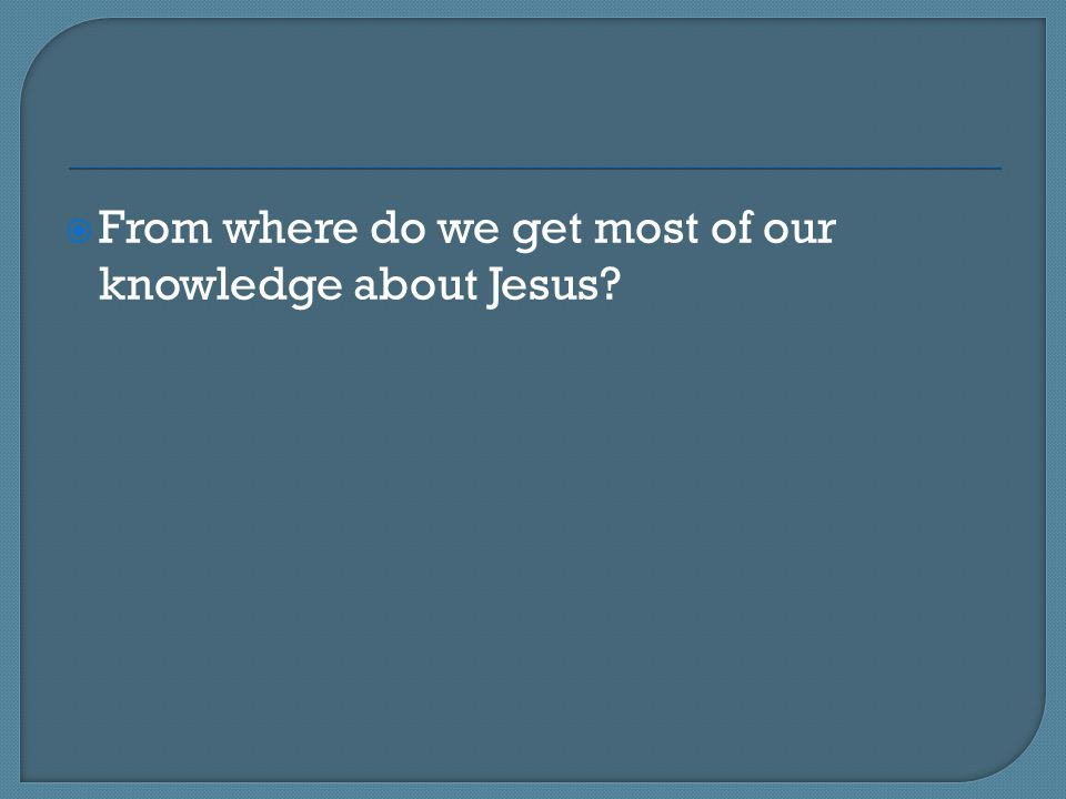  From where do we get most of our knowledge about Jesus?