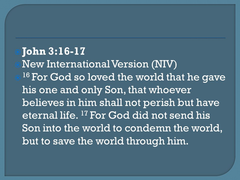  John 3:16-17  New International Version (NIV)  16 For God so loved the world that he gave his one and only Son, that whoever believes in him shall