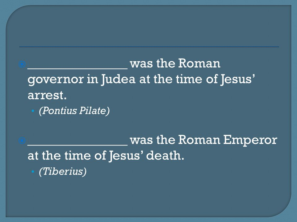  _______________ was the Roman governor in Judea at the time of Jesus' arrest. (Pontius Pilate)  _______________ was the Roman Emperor at the time o