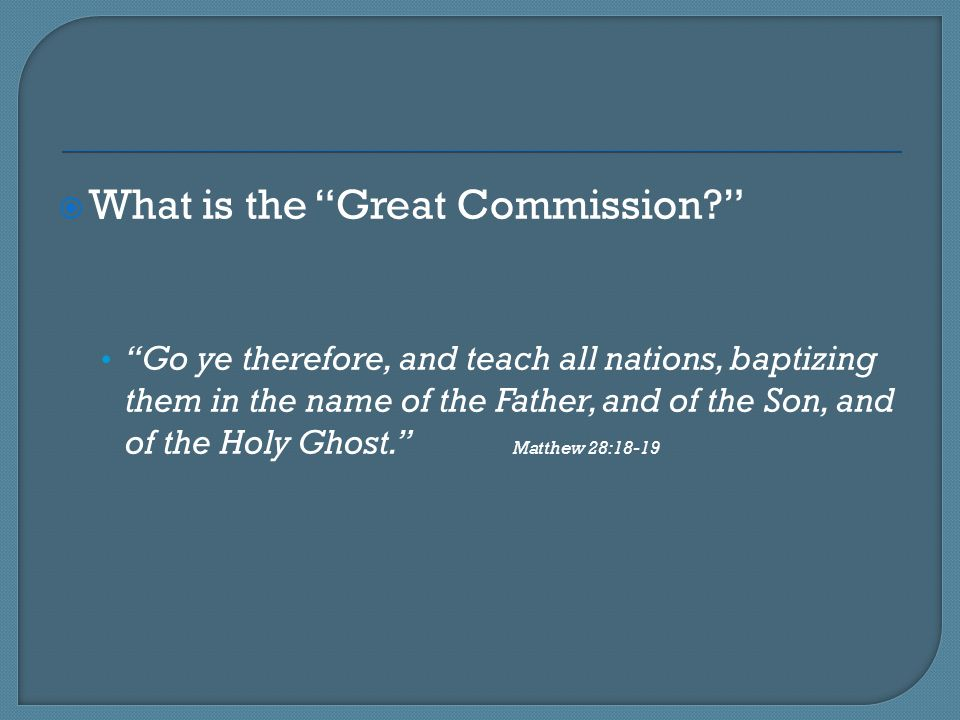 """ What is the """"Great Commission?"""" """"Go ye therefore, and teach all nations, baptizing them in the name of the Father, and of the Son, and of the Holy G"""