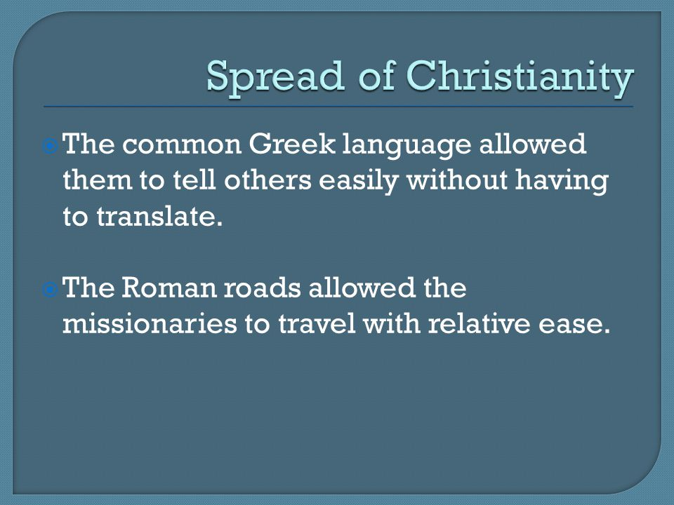  The common Greek language allowed them to tell others easily without having to translate.  The Roman roads allowed the missionaries to travel with