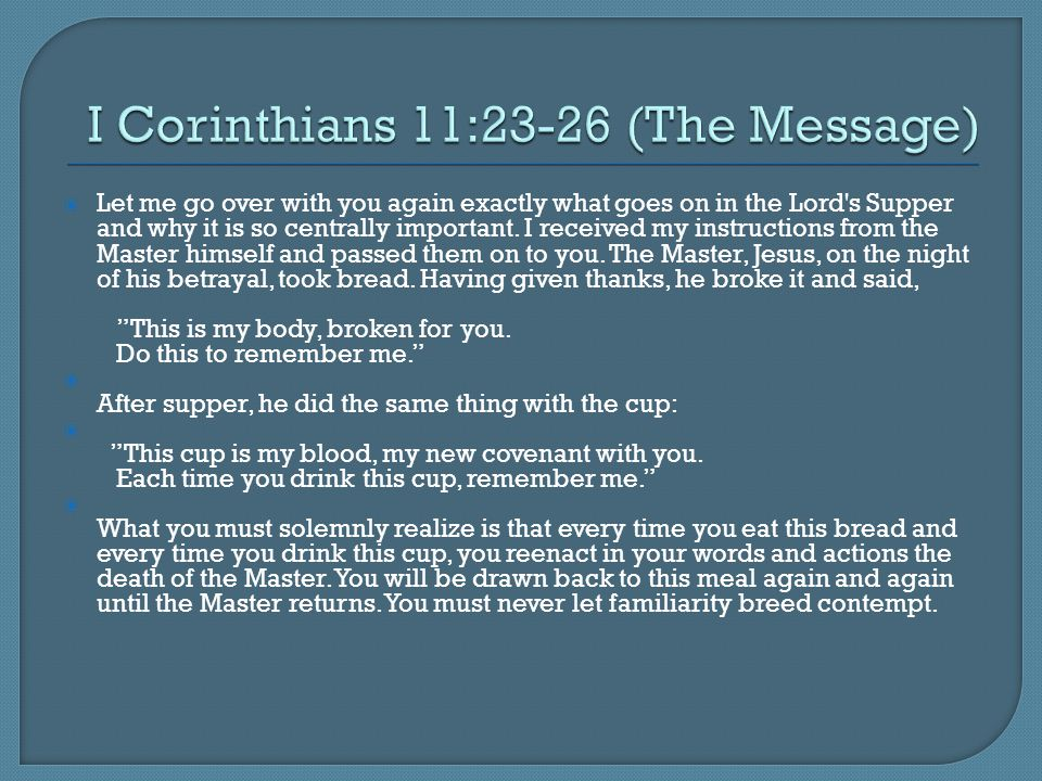  Let me go over with you again exactly what goes on in the Lord's Supper and why it is so centrally important. I received my instructions from the Ma