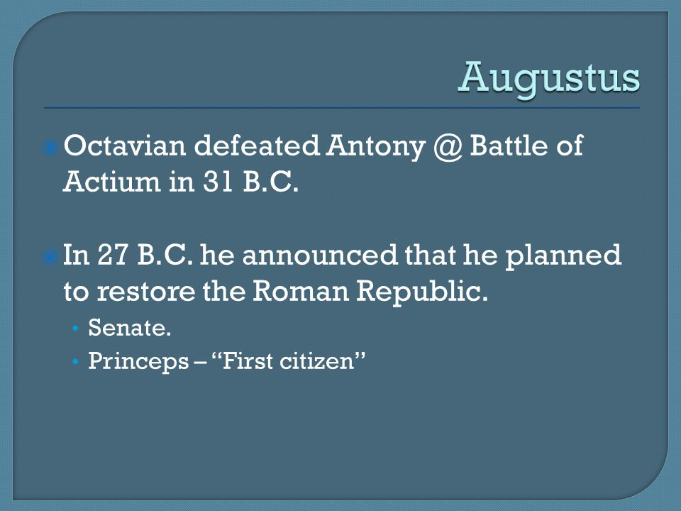 """ Octavian defeated Antony @ Battle of Actium in 31 B.C.  In 27 B.C. he announced that he planned to restore the Roman Republic. Senate. Princeps – """""""