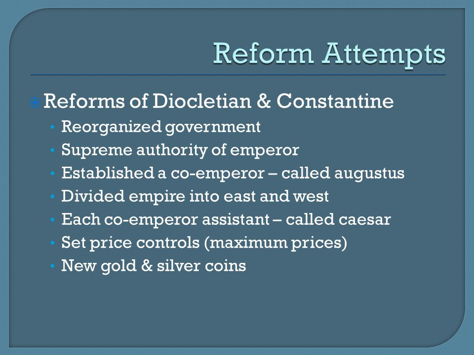  Reforms of Diocletian & Constantine Reorganized government Supreme authority of emperor Established a co-emperor – called augustus Divided empire in