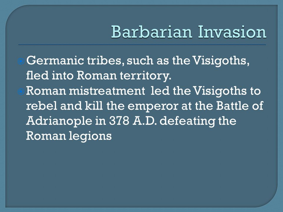  Germanic tribes, such as the Visigoths, fled into Roman territory.  Roman mistreatment led the Visigoths to rebel and kill the emperor at the Battl