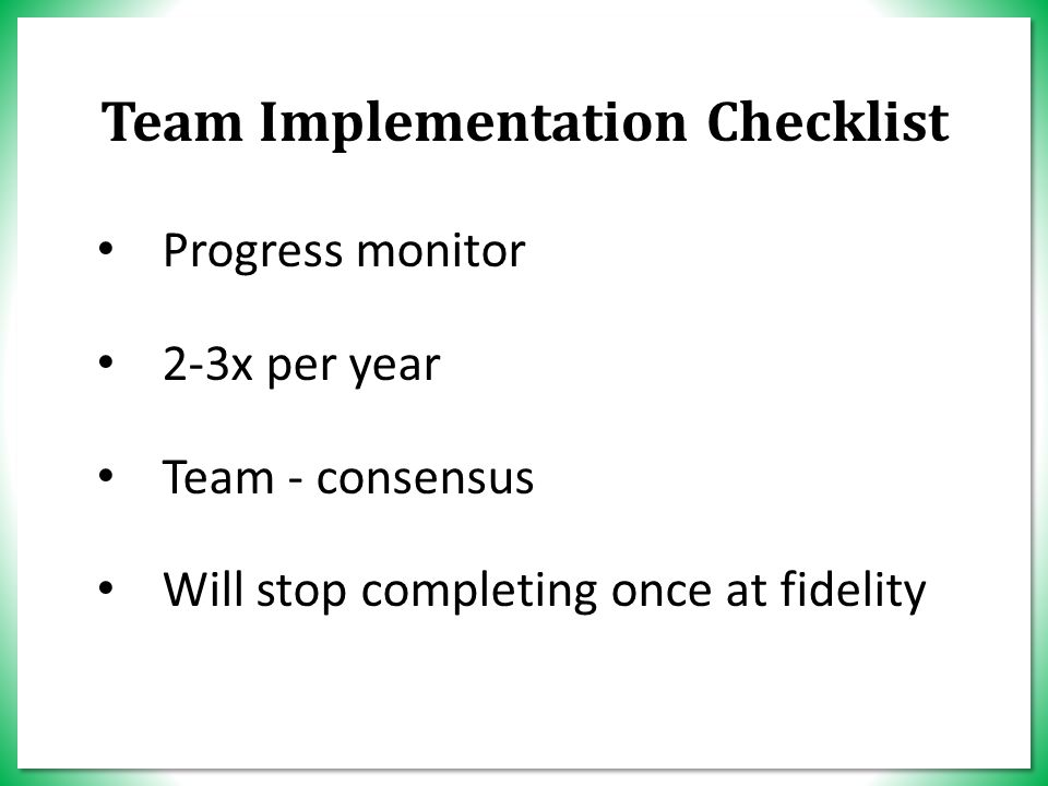 Progress monitor 2-3x per year Team - consensus Will stop completing once at fidelity Team Implementation Checklist