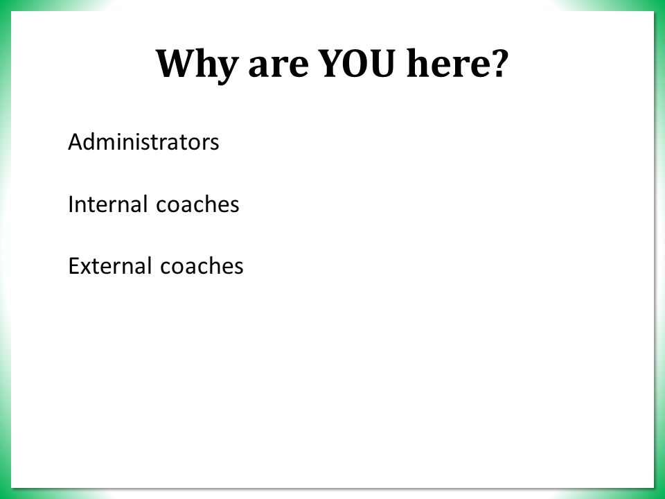 Why are YOU here Administrators Internal coaches External coaches