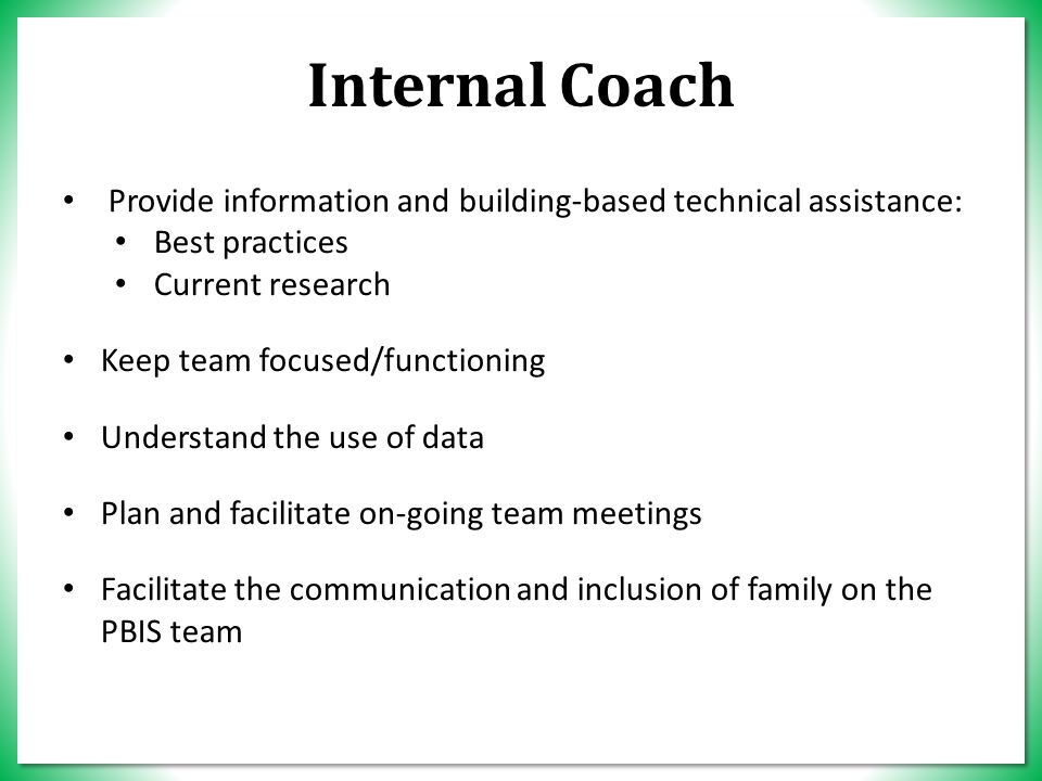 Internal Coach Provide information and building-based technical assistance: Best practices Current research Keep team focused/functioning Understand the use of data Plan and facilitate on-going team meetings Facilitate the communication and inclusion of family on the PBIS team