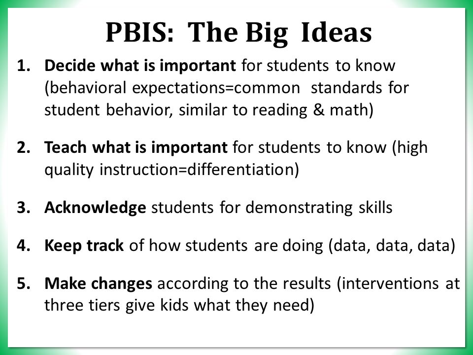 PBIS: The Big Ideas 1.Decide what is important for students to know (behavioral expectations=common standards for student behavior, similar to reading & math) 2.Teach what is important for students to know (high quality instruction=differentiation) 3.Acknowledge students for demonstrating skills 4.Keep track of how students are doing (data, data, data) 5.Make changes according to the results (interventions at three tiers give kids what they need)