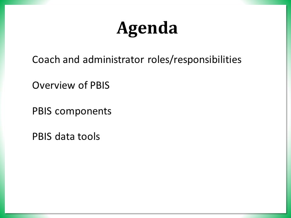 Agenda Coach and administrator roles/responsibilities Overview of PBIS PBIS components PBIS data tools