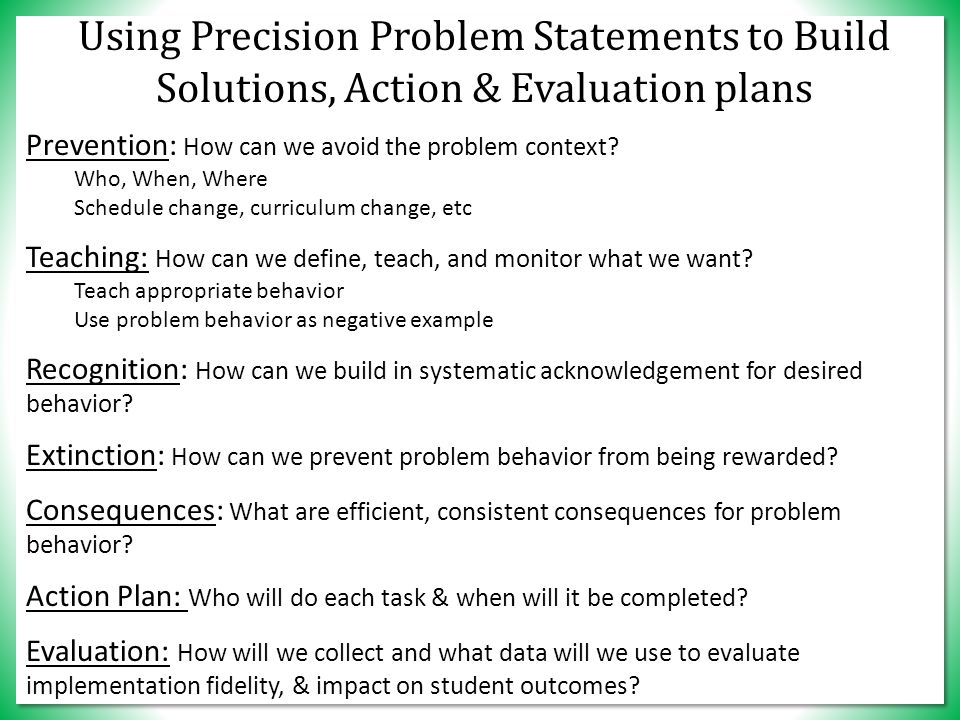 Using Precision Problem Statements to Build Solutions, Action & Evaluation plans Prevention: How can we avoid the problem context.