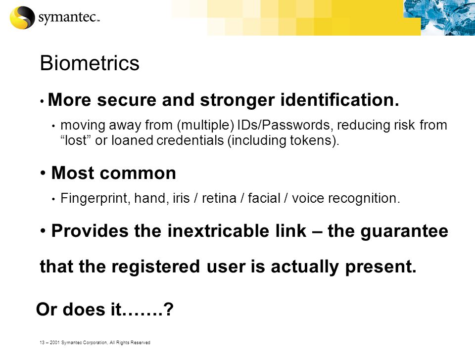 13 – 2001 Symantec Corporation, All Rights Reserved Biometrics More secure and stronger identification. moving away from (multiple) IDs/Passwords, red